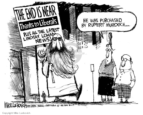 The End is Near.  Thanks to Liberals.  Plus all the latest Lindsay Lohan news!  He was purchased by Rupert Murdoch.