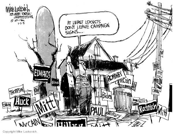 Thomspon.  Huck.  McCain.  Mitt.  Hillary.  Paul.  Biden.  Romney.  Kucinich.  At least locusts dont leave campaign signs.