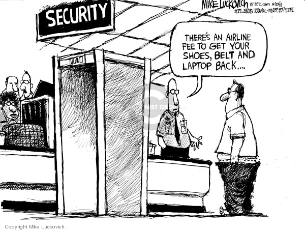 Security. Theres an airline fee to get your shoes, belt and laptop back..