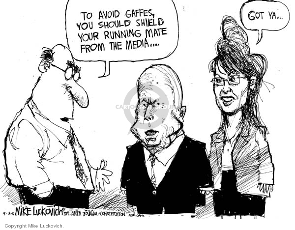 To avoid gaffes, you should shield your running mate from the media..Got ya..