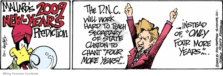 "Mallards 2009 new-years prediction. The D.N.C. will work hard to teach secretary of state Clinton to chant ""four more years!""…Instead of, ""Only four more years""…"