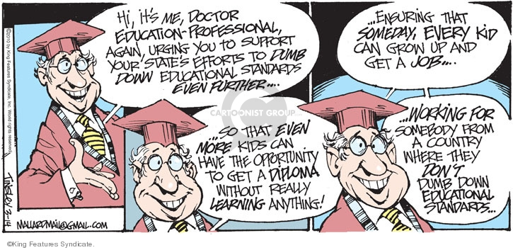 Hi, its me, Doctor Education-Professional, again, urging you to support your states efforts to dumb down educational standards even further � So that even more kids can have the opportunity to get a diploma without really learning anything! � Ensuring that someday, every kid can grow up and get a job ... Working for somebody from a country where they dont dumb down educational standards ...