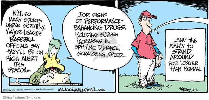 With so many sports under scrutiny, major-league baseball officials say theyll be on high alert this season � � For signs of performance-enhancing drugs, including sudden increases in spitting distance, scratching speed � � And the ability to stand around for longer than normal.
