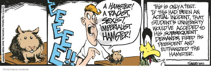 Eeee!! A hamster! A racist, sexist, imperialist hamster! This is only a test. If this had been an actual incident, that students university wouldve acceded to his subsequent demands, fired its president and euthanized the hamster.