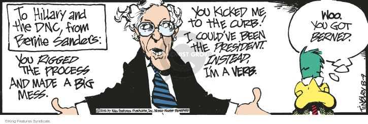 To Hillary and the DNC, from Bernie Sanders: You rigged the process and made a big mess. You kicked me to the curb! I couldve been the president. Instead, Im a verb. Woo. You got Berned.