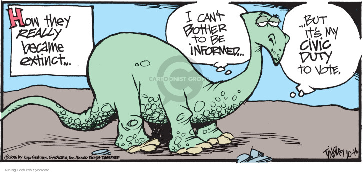 How they really became extinct … I cant bother to be informed … but its my civic duty to vote.