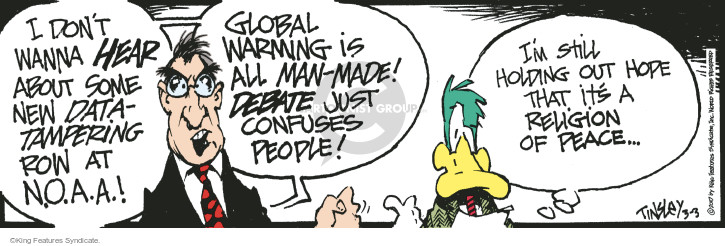 I dont wanna hear about some new data-tampering row at N.O.A.A.! Global warming is all man-made! Debate just confuses people! Im still holding out hope that its a religion of peace …