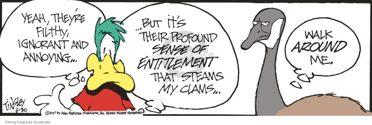 Yeah, theyre filthy, ignorant and annoying … but its their profound sense of entitlement that steams my clams … Walk around me.