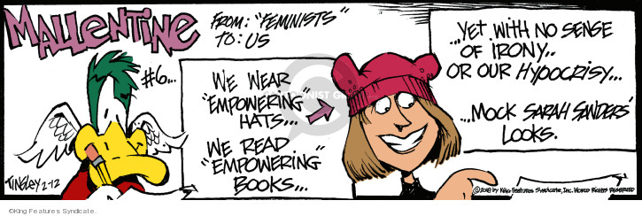 Mallentine #6. From: Feminists To: Us. We wear empowering hats … we read empowering books … yet with no sense of irony … or our hypocrisy … mock Sarah Sanders looks.