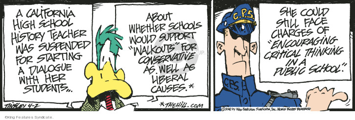 A California high school history teacher was suspended for staring a dialogue with her students … about whether schools would support walkouts for conservative as well as liberal causes.* C.P.5. She could still face charges of encouraging critical thinking in a public school. *thehill.com