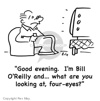 Good evening.  Im Bill OReilly and� what are you looking at, four-eyes?