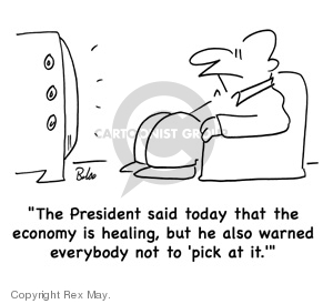 """The President said today that the economy is healing, but he also warned everybody not to """"pick at it."""""""