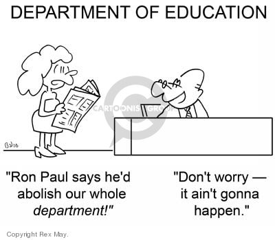 DEPARTMENT OF EDUCATION.  Ron Paul says hed abolish our whole department!  Dont worry - it aint gonna happen.