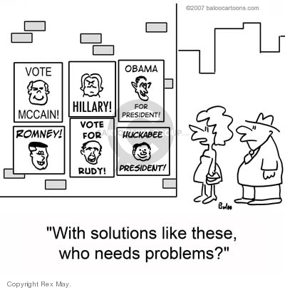 Vote McCain!  Hillary!  Obama for President!  Romney!  Vote for Rudy!  Huckabee President!  With solutions like these, who needs problems?
