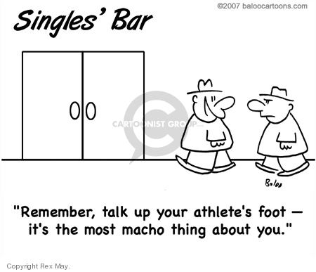 Singles Bar.  Remember, talk up your athletes foot - its the most macho thing about you.