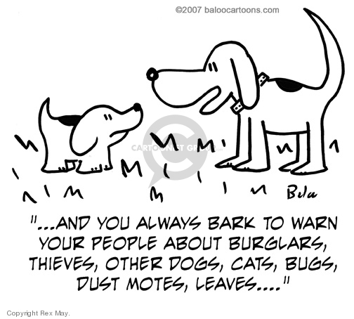 …And you always bark to warn your people about burglars, thieves, other dogs, cats, bugs, dust motes, leaves…