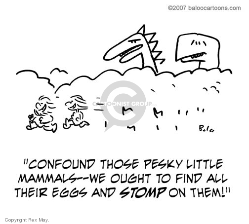 Confound those pesky little mammals--we ought to find all their eggs and STOMP on them!