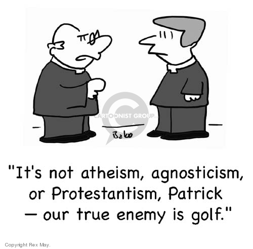 Its not atheism, agnosticism, or Protestantism, Patrick -- our true enemy is golf.