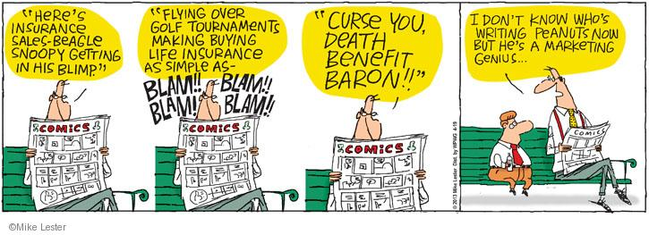 """""""Heres insurance sales-beagle Snoopy getting in his blimp."""" Comics. """"Flying over golf tournaments making buying life insurance as simple as - BLAM!! BLAM!! BLAM!! BLAM!! Comics. """"Curse you, death benefit baron!!"""" Comics. I don't know whos writing Peanuts now, but hes a marketing genius ... Comics."""