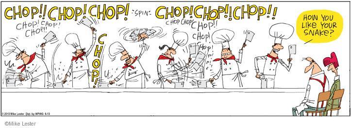 CHOP!! CHOP! CHOP! Chop! Chop! Chop!! CHOP! Spin. CHOP! CHOP!! CHOP!! Chop chop! Chop!! Chop! Chop! CHOP! Spin. How you like your snake?