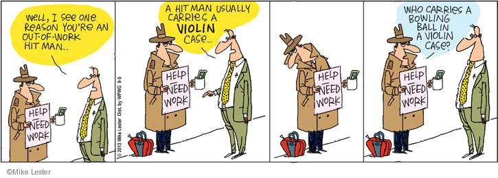 Well, I see one reason youre an out-of-work hit man … Help. Need Work. A hit man usually carries a VIOLIN case … Who carries a bowling ball in a violin case?
