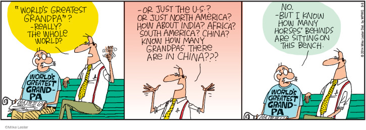 """""""Worlds greatest grandpa""""? -Really? The whole world? -Or just the U.S.? Or just North America? How about India? Africa? South America? China? Know how many grandpas there are in China??? No. -But I know how many horses behinds are sitting on this bench."""