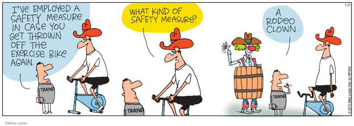 Ive employed a safety measure in case you get thrown off the exercise bike again. Trainer. What kind of safety measure? A rodeo clown.