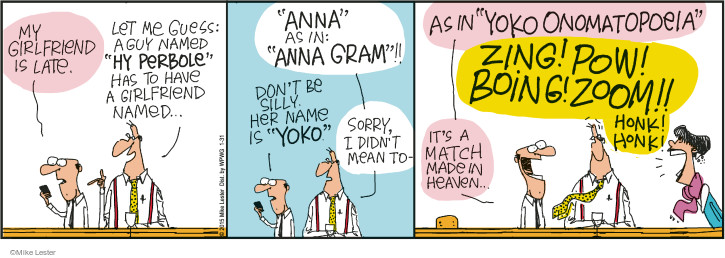 "My girlfriend is late. Let me guess: A guy named ""Hy Perbole"" has to have a girlfriend named … ""Anna"" as in ""Anna Gram""!! Dont be silly. Her name is ""Yoko"". Sorry, I didnt mean to - as in ""Yoko Onomatopoeia"". Zing! Pow! Boing! Zoom!! Honk! Honk! Its a match made in heaven ..."