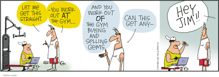 Let me get this straight. - You work out at the gym … and work out of the gym buying and selling gems. Can this get any - Hey Jim!!
