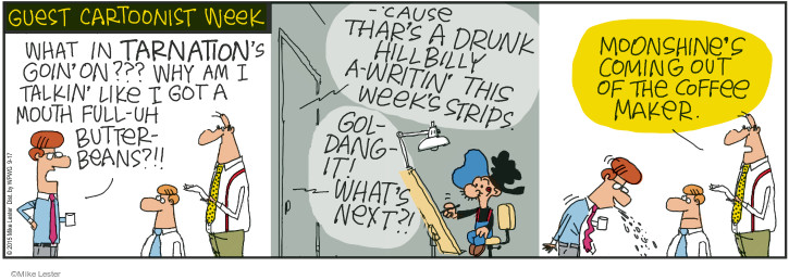 Guest Cartoonist Week. What in tarnations goin on??? Why am I talkin like I got a mouth full-uh butterbeans?!! - Cause thars a drunk hillbilly a-writin this weeks strips. Gol-dang-it! Whats next?! Moonshines coming out of the coffee maker.