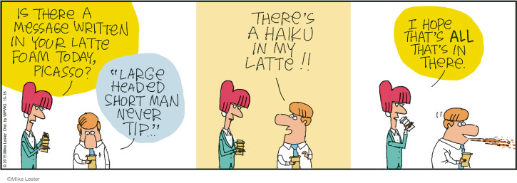 """Is there a message written in your latte foam today, Picasso? """"Large headed short man never tip"""" … Theres a haiku in my latte!! I hope thats ALL thats in there."""