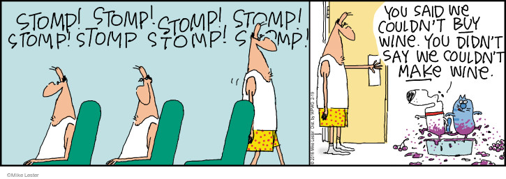 Stomp! Stomp! Stomp! Stomp! Stomp! Stomp stomp! Stomp! You said we couldnt buy wine. You didnt say we couldnt make wine.