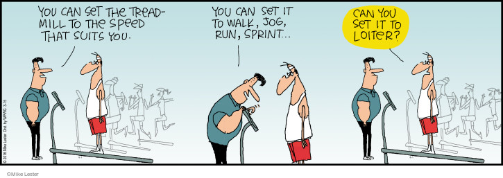 You can set the treadmill to the speed that suits you. You can set it to walk, jog, run, sprint … Can you set it to loiter?