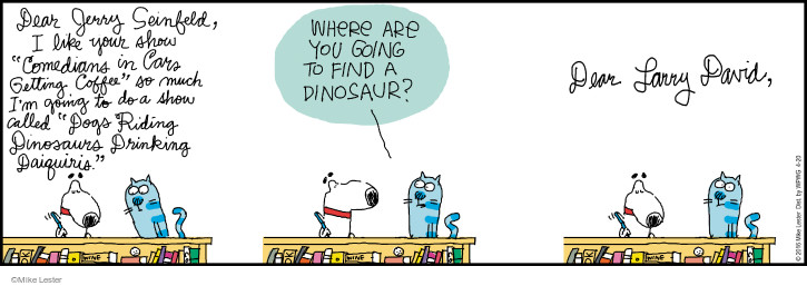 """Dear Jerry Seinfeld, I like your show """"Comedians in Cars Getting Coffee"""" so much Im going to do a show called """"Dogs Riding Dinosaurs Drinking Daiquiris."""" Where are you going to find a dinosaur? Dear Larry David,"""