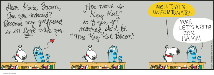 "Dear Kevin Bacon, Are you married? Because my girlfriend is in love with you. Her name is ""Key Kat"" so if you got married shes be ""Mrs. Key Kat Bacon."" Well thats unfortunate. Yeah. Lets write Jon Hamm."