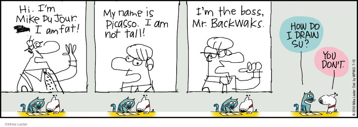 Hi. Im Mike du Jour. I am fat! My name is Picasso. I am not tall! Im the boss, Mr. Backwaks. How do I draw Su? You dont