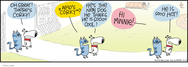 """Oh great! Theres Corky! Whos """"Corky""""? Hes the new dog. He thinks he is sooo cool! Hi Minnie! He is sooo hot!"""