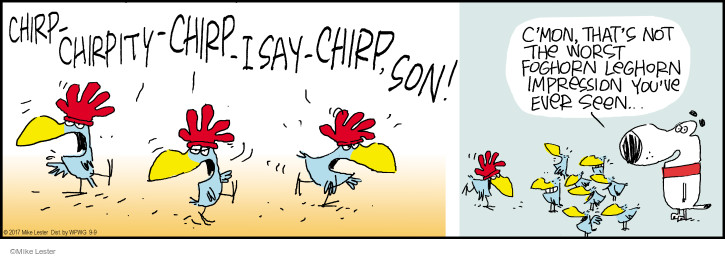 Chirp-chirpity-chirp-I say-chirp, son! Cmon, thats not the worst Foghorn Leghorn impression youve ever seen …
