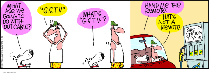 """What are we going to do without cable? """"G.S.T.V."""" Whats """"G.S.T.V.""""? Hand me the remote. Thats not a remote. Gas station t.v."""