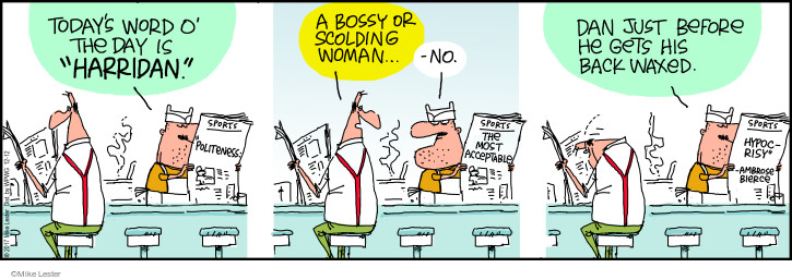 Todays Word O the Day is harridan. A bossy or scolding woman … No. Dan just before he gets his back waxed. Sports. Politeness: The most acceptable hypocrisy - Ambrose Bierce.