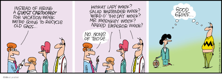 "Instead of hiring a guest cartoonists for vacation week were going to recycle old gags.  Keykat lady week?  Salad bartender week?  Word o the day week""  Mr. Meenkey week?  Naked emperor week?  No none of those.  Good grief."