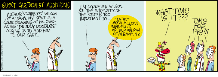"""Guest cartoonist auditions.  Arthur """"Scribbles"""" Wilson of Albany, N.Y., sent in a comic drawing of his character """"Duddly Doodles,"""" asking us to add him to our cast.  Im sorry, Mr. Wilson, but the integrity of the strip is too important to -  """"Latest mega-millions winner is Arthur Wilson of Albany, N.Y.""""  What time is it???  Time for pie."""