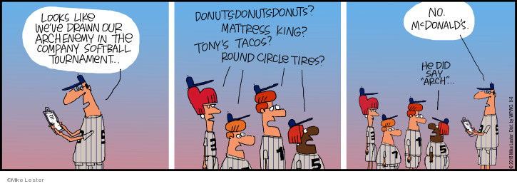 """Looks like weve drawn our arch enemy in the company softball tournament. Donuts-donuts-donuts? Mattress King? Tonys Tacos? Round Circle Tires? No. McDonalds He did say """"arch"""" …"""