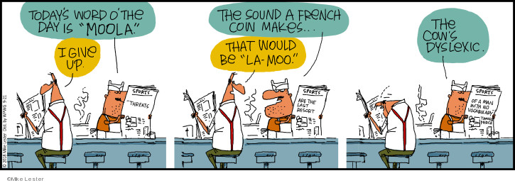 Todays Word o the Day is moola. I give up. The sound a French cow makes … that would be la-moo. The cows dyslexic. Sports. Threats are the last resort of a man with no vocabulary. Tamora Pierce.