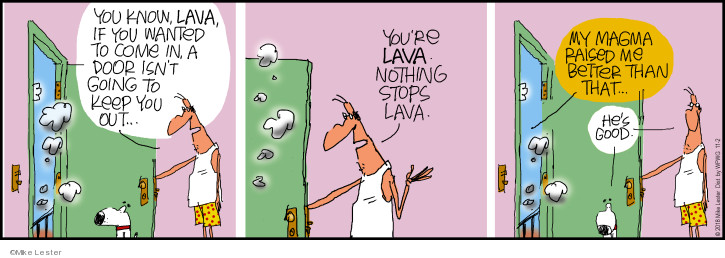 You know, lava, if you wanted to come in, a door isnt going to keep you out … Youre lava. Nothing stops lava. My magma raised me better than that … Hes good.