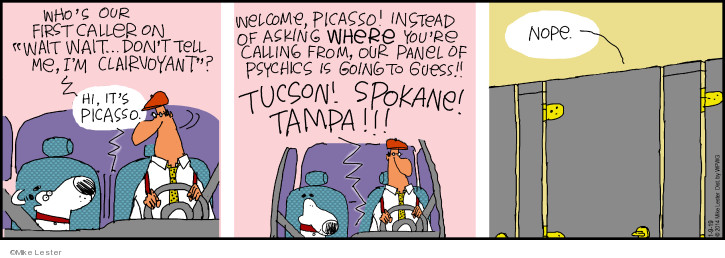 Whos our first caller on Wait Wait … Dont Tell Me, Im Clairvoyant? Hi, its Picasso. Welcome, Picasso! Instead of asking where youre calling from, our panel of psychics is going to guess!! Tucson! Spokane! Tampa!!! Nope.