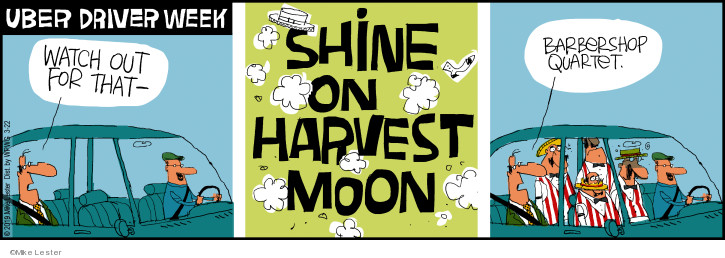 Uber Driver Week. Watch out for that - Shine on harvest moon. Barbershop quartet.