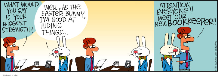 What would you say is your biggest strength? Well, as the Easter Bunny, Im good at hiding things … Attention everyone!! Meet our new bookkeeper!!