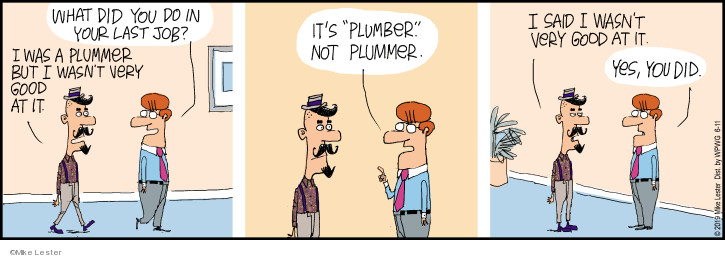 What did you do in your last job? I was a plummer but I wasnt very good at it. Its plumber not plummer. I said I wasnt very good at it. Yes, you did.