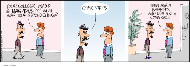 Your college major is bagpipes??? What was your second choice? Comic strips. Then again bagpipes are due for a comeback.